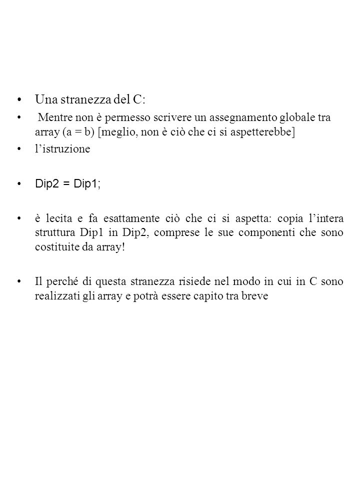 Una stranezza del C: Mentre non è permesso scrivere un assegnamento globale tra array (a = b) [meglio, non è ciò che ci si aspetterebbe]